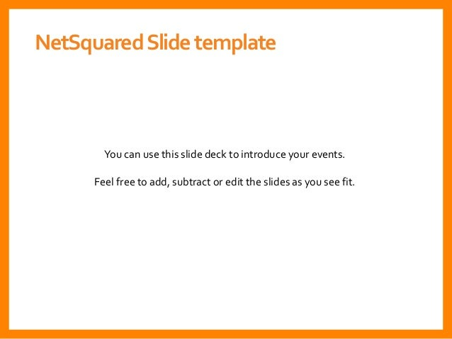You can use this slide deck to introduce your events. Feel free to add, subtract or edit the slides as you see fit. NetSqu...