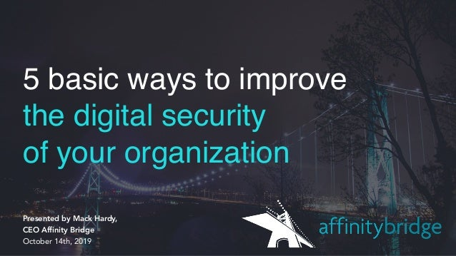 5 basic ways to improve the digital security of your organization Presented by Mack Hardy,  CEO Affinity Bridge October ...