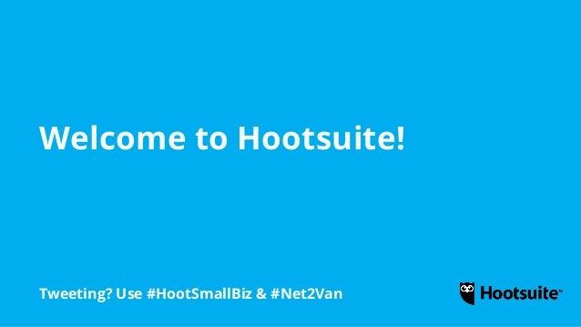 Welcome to Hootsuite! Tweeting? Use #HootSmallBiz & #Net2Van