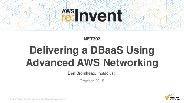 © 2015, Amazon Web Services, Inc. or its Affiliates. All rights reserved. Ben Bromhead, Instaclustr October 2015 NET302 De...