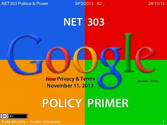 NET303 Politics & Power  SP3/2013 A2  28/10/13  NET 303  New Privacy & Terms November 11, 2013  (Slatten, 2010).  POLICY P...