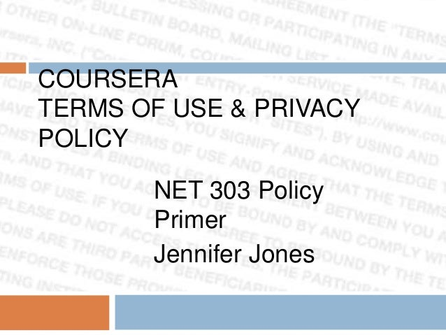 COURSERA TERMS OF USE & PRIVACY POLICY  NET 303 Policy Primer Jennifer Jones