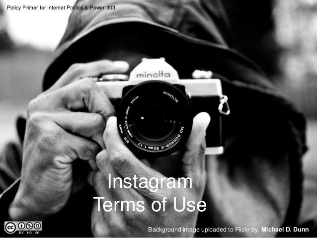 Policy Primer for Internet Politics & Power 303  Instagram Terms of Use Background image uploaded to Flickr by: Michael D....
