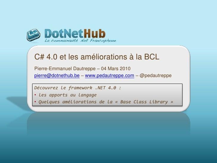C# 4.0 et les améliorations à la BCL<br />Pierre-Emmanuel Dautreppe – 04 Mars 2010<br />pierre@dotnethub.be – www.pedautre...