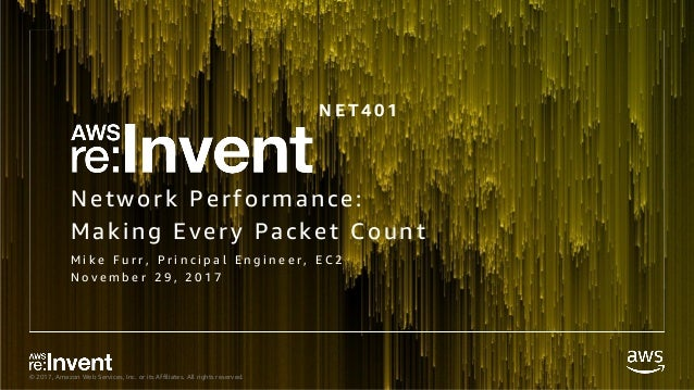 © 2017, Amazon Web Services, Inc. or its Affiliates. All rights reserved. Network Performance: Making Every Packet Count M...
