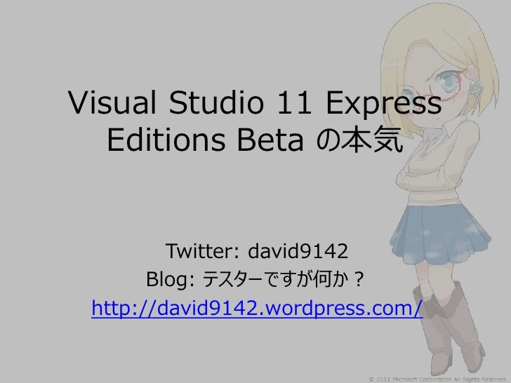 Visual Studio 11 Express   Editions Beta の本気         Twitter: david9142       Blog: テスターですが何か? http://david9142.wordpress....