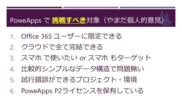 PoweApps で 挑戦しない対象(やまだ個人的意見) 1. 社外ユーザーが利用する(365外も対象) 2. オンプレ資産と連携が必須となる 3. PoweApps に対応していないブラウザー… 4. 複雑なデータ構造、複雑な画面が必要 5....