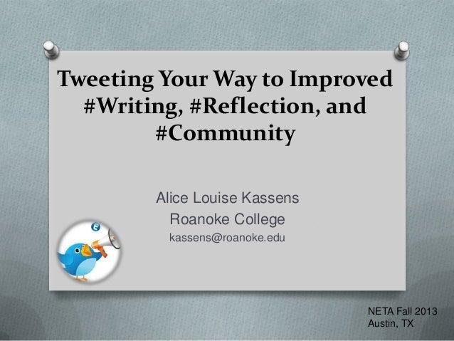 Tweeting Your Way to Improved #Writing, #Reflection, and #Community Alice Louise Kassens Roanoke College kassens@roanoke.e...