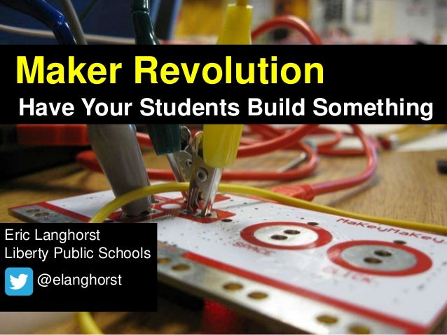 Maker Revolution Have Your Students Build Something Eric Langhorst Liberty Public Schools @elanghorst