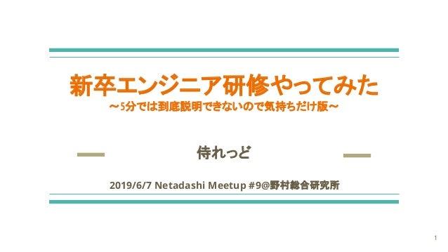 新卒エンジニア研修やってみた 〜5分では到底説明できないので気持ちだけ版〜 侍れっど 2019/6/7 Netadashi Meetup #9@野村総合研究所 1
