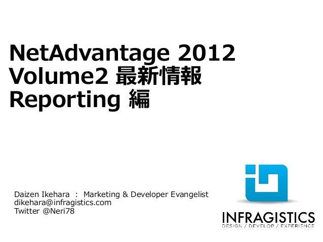 NetAdvantage 2012Volume2 最新情報Reporting 編Daizen Ikehara : Marketing & Developer Evangelistdikehara@infragistics.comTwitter ...