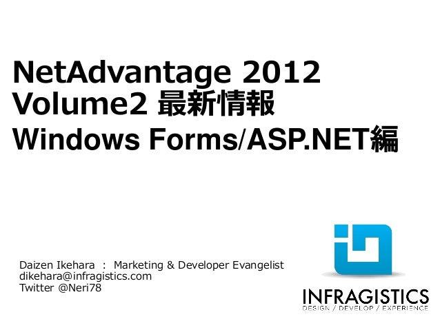 NetAdvantage 2012Volume2 最新情報Windows Forms/ASP.NET編Daizen Ikehara : Marketing & Developer Evangelistdikehara@infragistics....