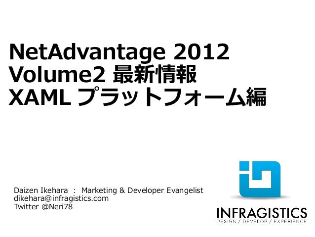 NetAdvantage 2012Volume2 最新情報XAML プラットフォーム編Daizen Ikehara : Marketing & Developer Evangelistdikehara@infragistics.comTwitt...