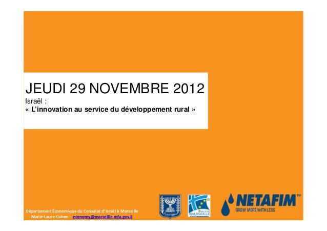 JEUDI 29 NOVEMBRE 2012Israël :« L'innovation au service du développement rural »Département Économique du Consulat d'Israë...