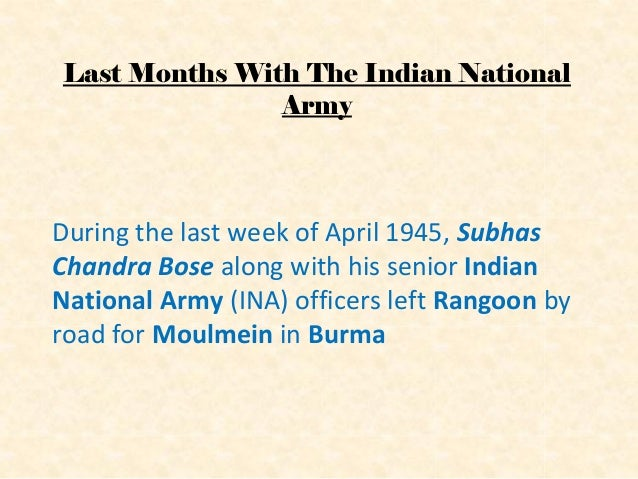 Last Months With The Indian National Army During the last week of April 1945, Subhas Chandra Bose along with his senior In...