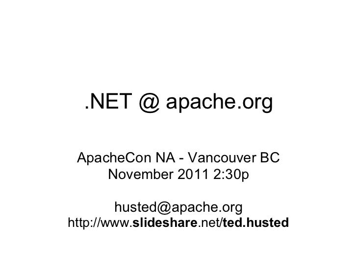 .NET @ apache.org ApacheCon NA - Vancouver BC     November 2011 2:30p       husted@apache.orghttp://www.slideshare.net/ted...