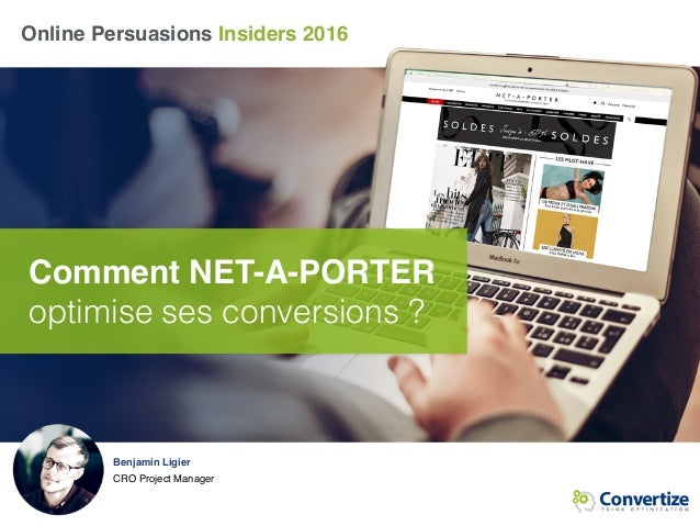 Online Persuasions Insiders 2016 Comment NET-A-PORTER optimise ses conversions ? Benjamin Ligier CRO Project Manager