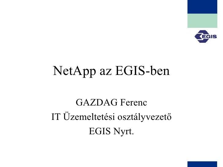 NetApp az EGIS-ben GAZDAG Ferenc IT Üzemeltetési osztályvezető EGIS Nyrt.