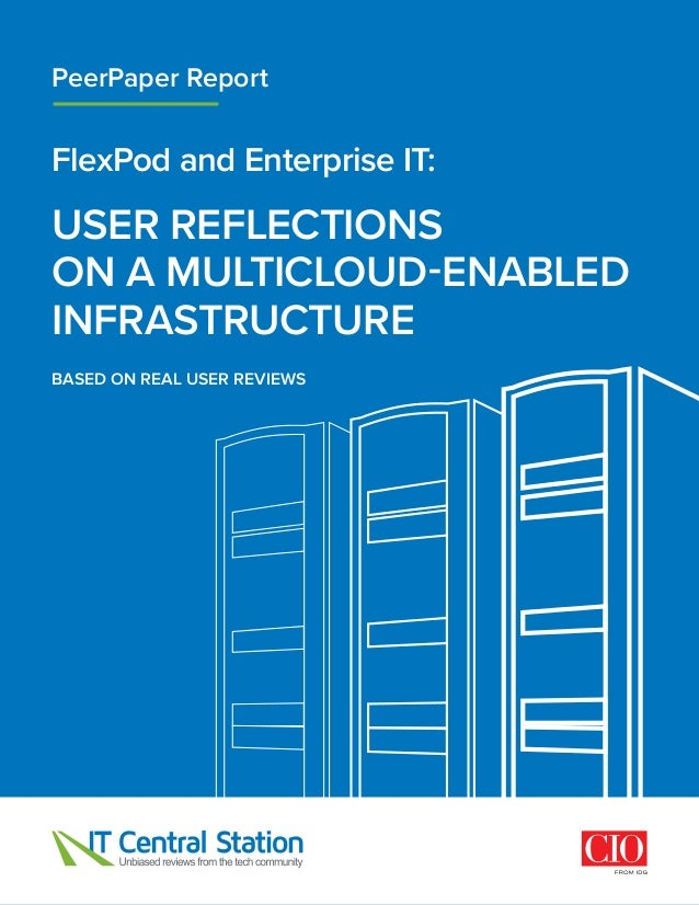 FlexPod and Enterprise IT: USER REFLECTIONS ONAMULTICLOUD-ENABLED INFRASTRUCTURE PeerPaper Report BASED ON REAL USER REV...