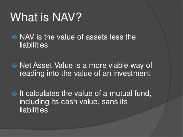 investment and net asset value Net asset value (nav) is the value of an entity's assets minus the value of its liabilities, often in relation to open-end or mutual funds, since shares of such funds registered with the us securities and exchange commission are redeemed at their net asset value.