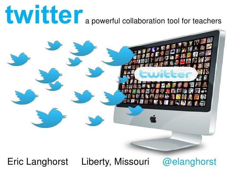 twitter          a powerful collaboration tool for teachersEric Langhorst   Liberty, Missouri      @elanghorst