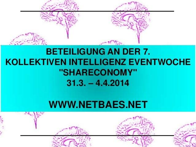 "BETEILIGUNG AN DER 7. KOLLEKTIVEN INTELLIGENZ EVENTWOCHE ""SHARECONOMY"" 31.3. – 4.4.2014  WWW.NETBAES.NET"