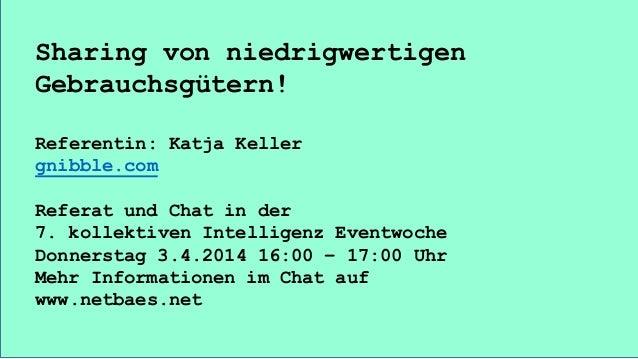 Sharing von niedrigwertigen Gebrauchsgütern! Referentin: Katja Keller gnibble.com Referat und Chat in der 7. kollektiven I...