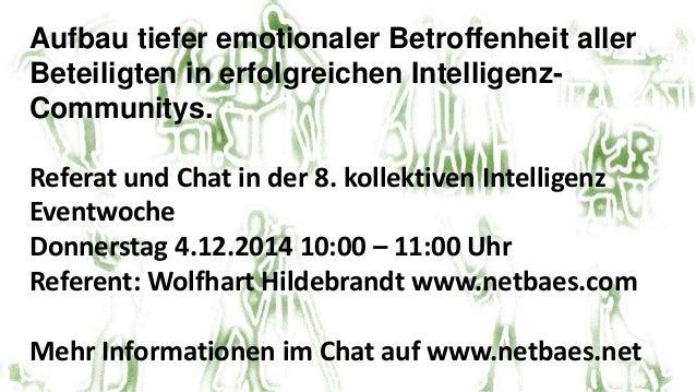 Aufbau tiefer emotionaler Betroffenheit aller  Beteiligten in erfolgreichen Intelligenz-  Communitys.  Referat und Chat in...