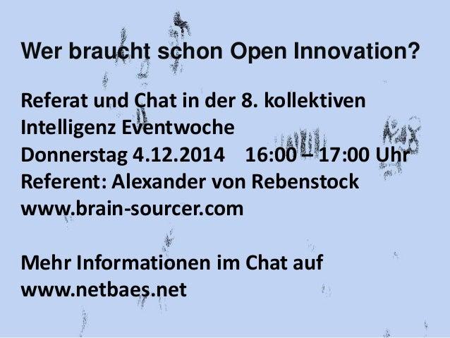 Wer braucht schon Open Innovation?  Referat und Chat in der 8. kollektiven  Intelligenz Eventwoche  Donnerstag 4.12.2014 1...