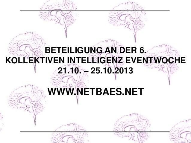 BETEILIGUNG AN DER 6. KOLLEKTIVEN INTELLIGENZ EVENTWOCHE 21.10. – 25.10.2013 WWW.NETBAES.NET