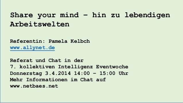 Share your mind – hin zu lebendigen Arbeitswelten Referentin: Pamela Kelbch www.allynet.de Referat und Chat in der 7. koll...