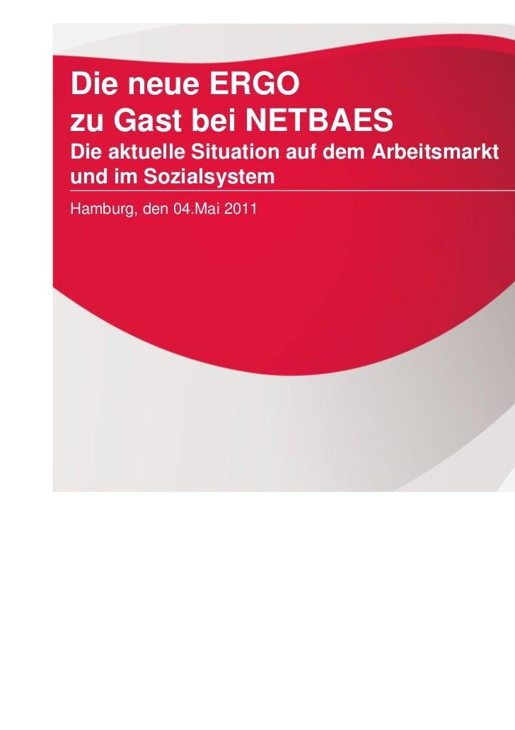 Die neue ERGOzu Gast bei NETBAESDie aktuelle Situation auf dem Arbeitsmarktund im SozialsystemHamburg, den 04.Mai 2011Die ...