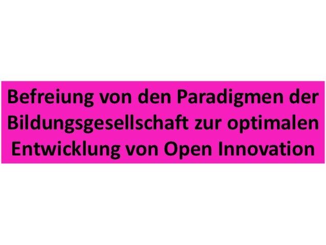 Befreiung von den Paradigmen derBildungsgesellschaft zur optimalenEntwicklung von Open Innovation