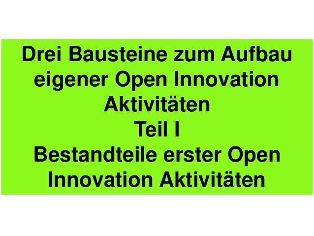 Drei Bausteine zum Aufbau eigener Open Innovation        Aktivitäten           Teil I Bestandteile erster Open  Innovation...