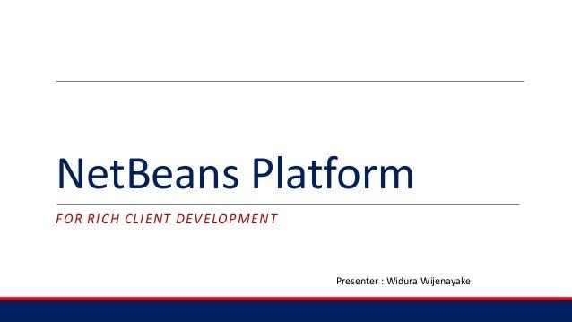 NetBeans Platform FOR RICH CLIENT DEVELOPMENT Presenter : Widura Wijenayake