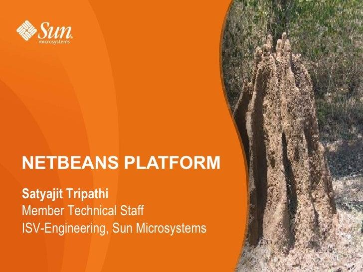 NETBEANS PLATFORM Satyajit Tripathi Member Technical Staff ISV-Engineering, Sun Microsystems                              ...