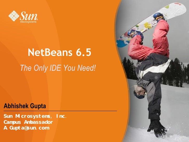 Abhishek Gupta NetBeans 6.5 The Only IDE You Need! Sun Microsystems, Inc. Campus Ambassador [email_address]