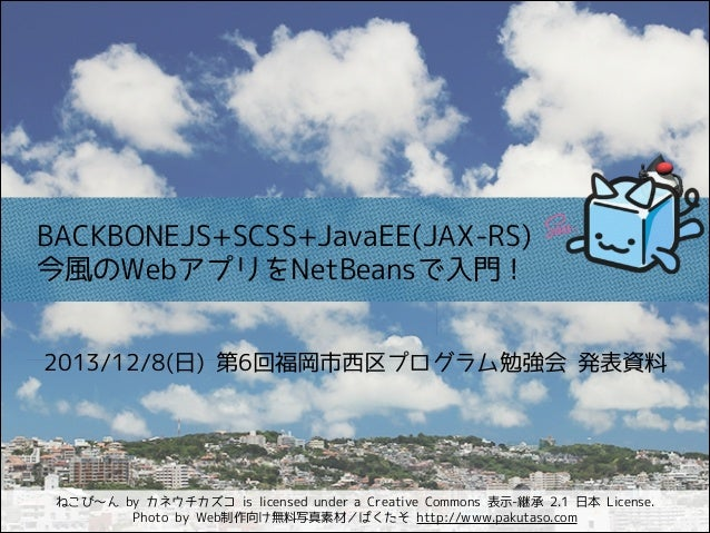 BACKBONEJS+SCSS+JavaEE(JAX-RS) 今風のWebアプリをNetBeansで入門! 2013/12/8(日) 第6回福岡市西区プログラム勉強会 発表資料  ねこび〜ん by カネウチカズコ is licensed und...