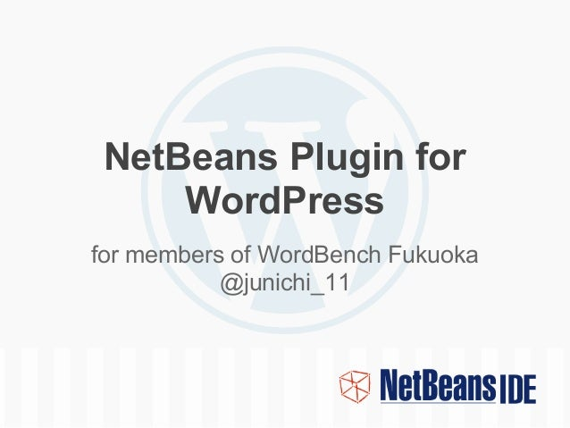 NetBeans Plugin for     WordPressfor members of WordBench Fukuoka           @junichi_11