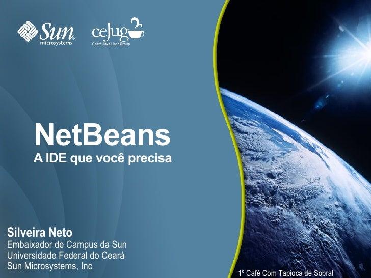 NetBeans A IDE que você precisa <ul><li>Silveira Neto </li></ul><ul><ul><li>Embaixador de Campus da Sun </li></ul></ul><ul...