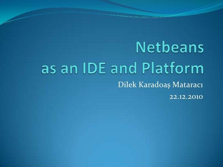 Netbeans as an IDE and Platform<br />Dilek Karad0aş Mataracı<br />22.12.2010<br />