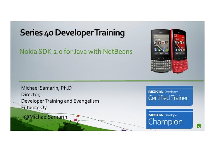 Series	  40	  Developer	  Training	  Nokia	  SDK	  2.0	  for	  Java	  with	  NetBeans	  	  Michael	  Samarin,	  Ph.D	  Dir...