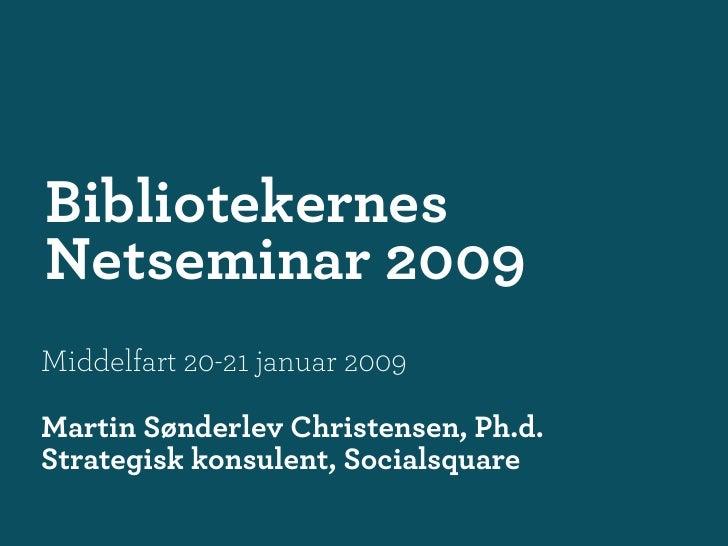 Bibliotekernes Netseminar 2009 Middelfart 20-21 januar 2009  Martin Sønderlev Christensen, Ph.d. Strategisk konsulent, Soc...