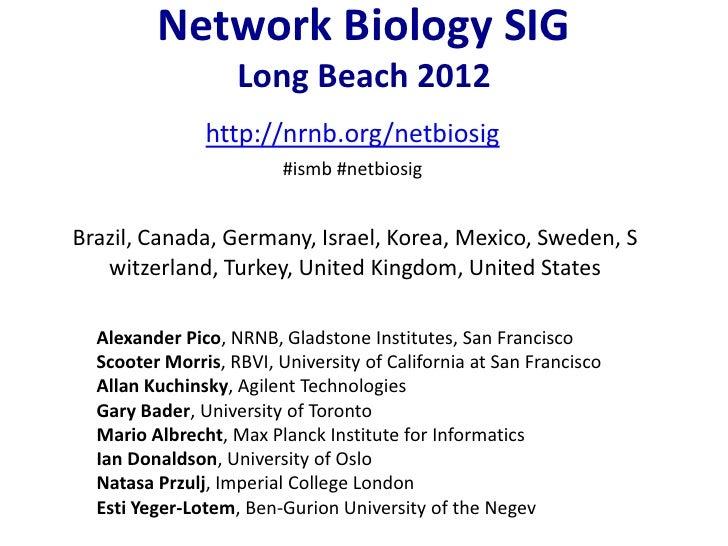 Network Biology SIG                   Long Beach 2012               http://nrnb.org/netbiosig                         #ism...