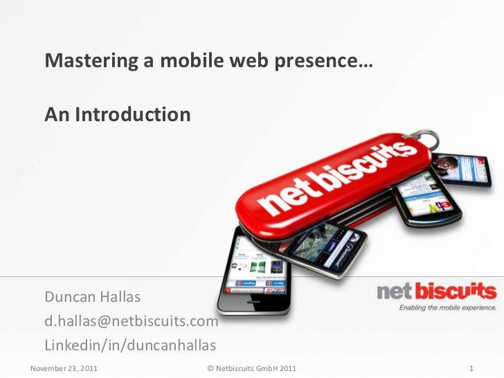 Mastering a mobile web presence…   An Introduction   Duncan Hallas   d.hallas@netbiscuits.com   Linkedin/in/duncanhallasNo...