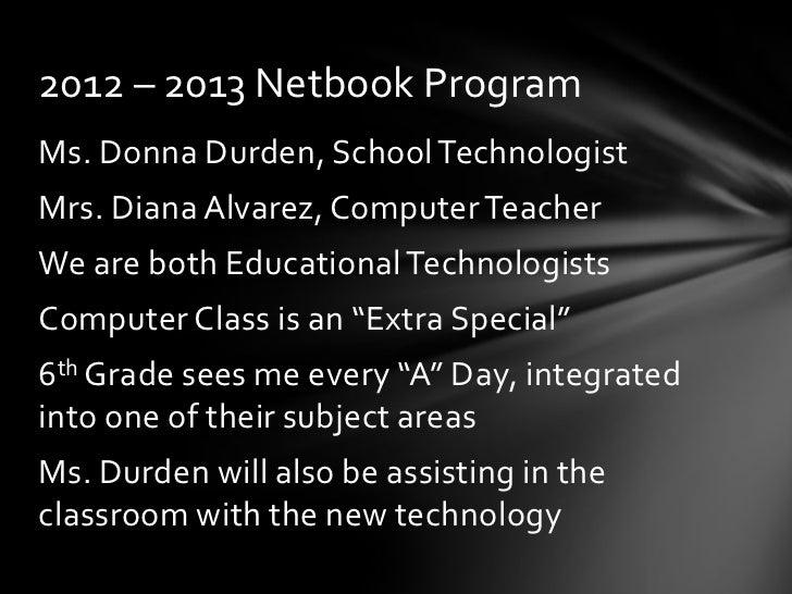 2012 – 2013 Netbook ProgramMs. Donna Durden, School TechnologistMrs. Diana Alvarez, Computer TeacherWe are both Educationa...