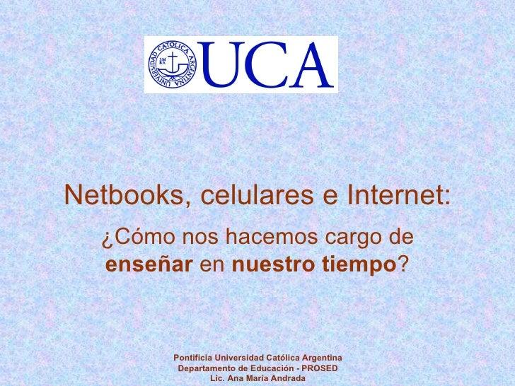 Pontificia Universidad Católica Argentina Departamento de Educación - PROSED Lic. Ana María Andrada Netbooks, celulares e ...