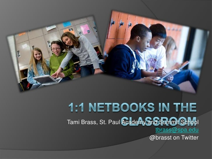 1:1 Netbooks in the Classroom<br />Tami Brass, St. Paul Academy and Summit School<br />tbrass@spa.edu<br />@brasst on Twit...