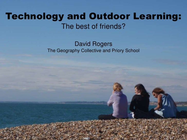 Technology and Outdoor Learning:<br />The best of friends?<br />David Rogers<br />The Geography Collective and Priory Scho...