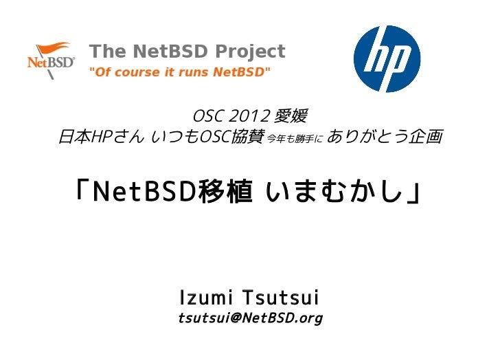 OSC 2012 愛媛日本HPさん いつもOSC協賛 今年も勝手に ありがとう企画「NetBSD移植 いまむかし」         Izumi Tsutsui         tsutsui@NetBSD.org